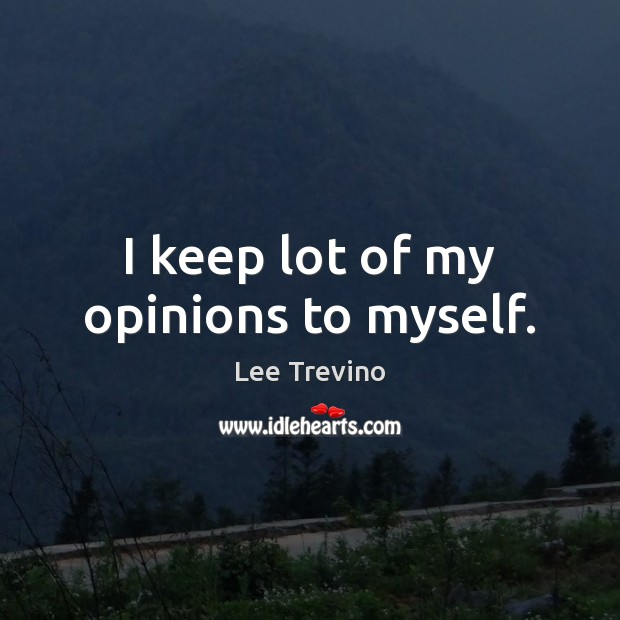 I keep lot of my opinions to myself. Image