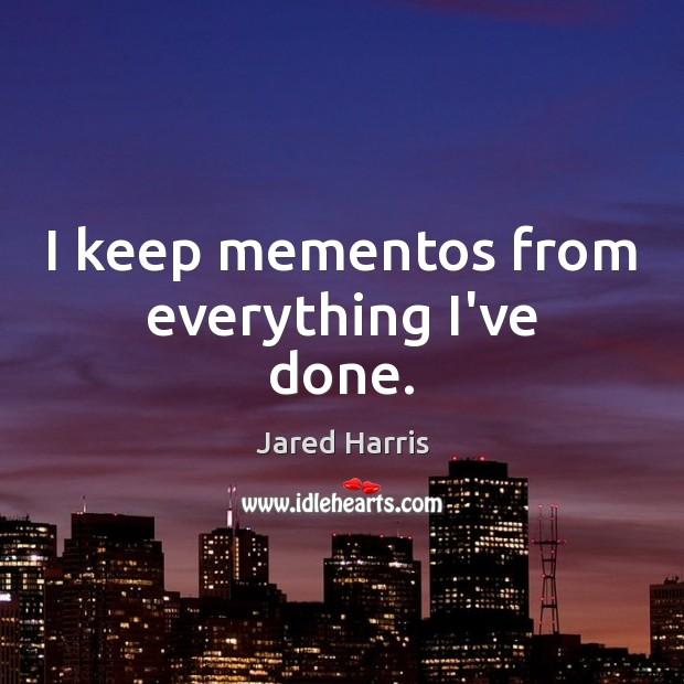 Image, I keep mementos from everything I've done.