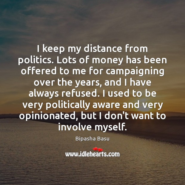 I keep my distance from politics. Lots of money has been offered Bipasha Basu Picture Quote
