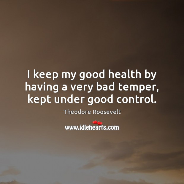 Image, I keep my good health by having a very bad temper, kept under good control.