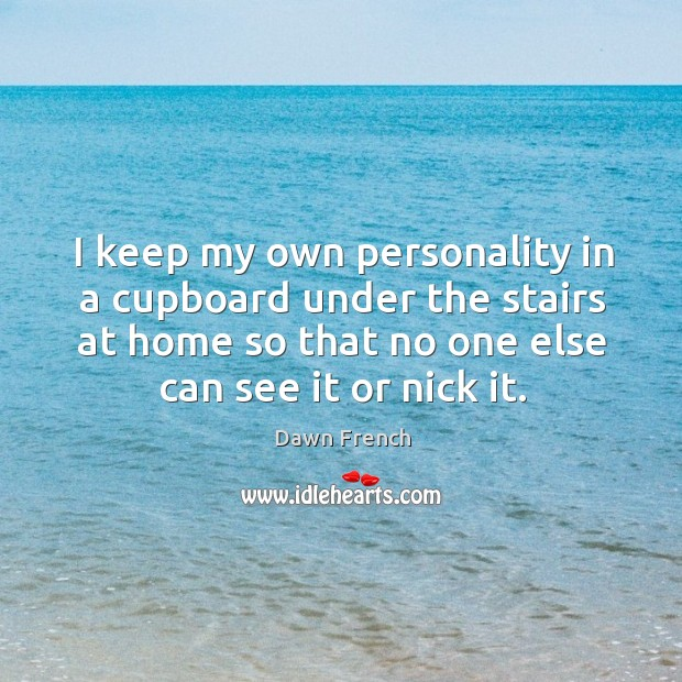 I keep my own personality in a cupboard under the stairs at home so that no one else can see it or nick it. Image