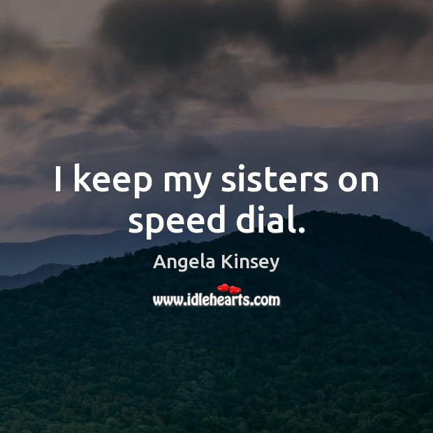 I keep my sisters on speed dial. Image