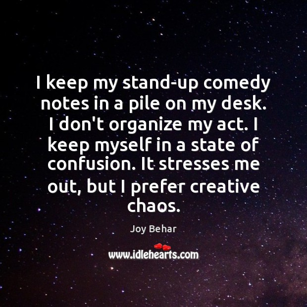 I keep my stand-up comedy notes in a pile on my desk. Joy Behar Picture Quote