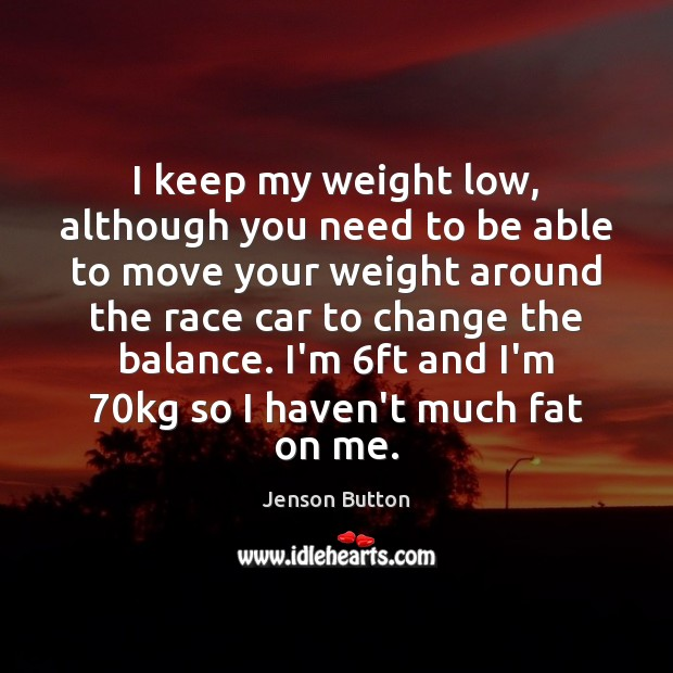 I keep my weight low, although you need to be able to Jenson Button Picture Quote