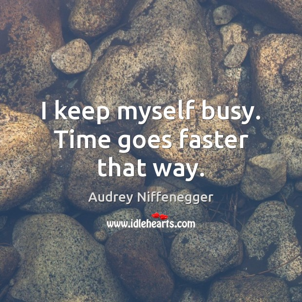 I keep myself busy. Time goes faster that way. Image