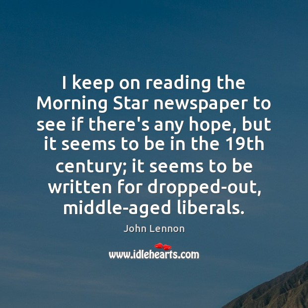 I keep on reading the Morning Star newspaper to see if there's John Lennon Picture Quote