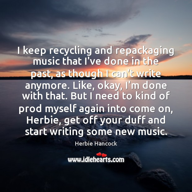 Image, I keep recycling and repackaging music that I've done in the past,