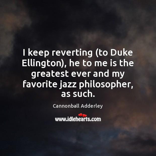I keep reverting (to Duke Ellington), he to me is the greatest Image