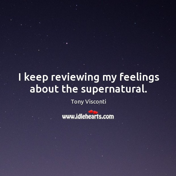 I keep reviewing my feelings about the supernatural. Tony Visconti Picture Quote