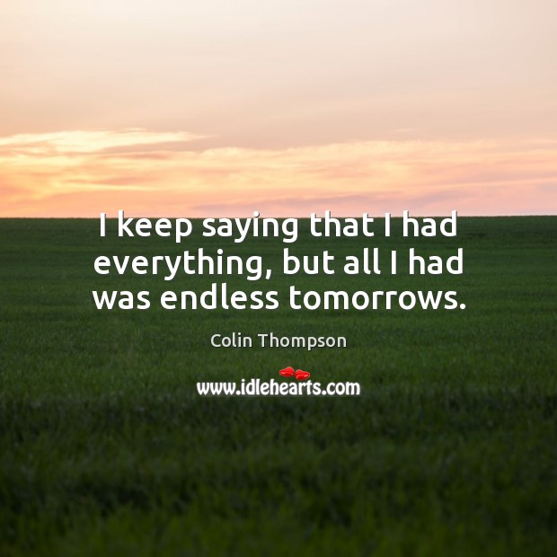 I keep saying that I had everything, but all I had was endless tomorrows. Image