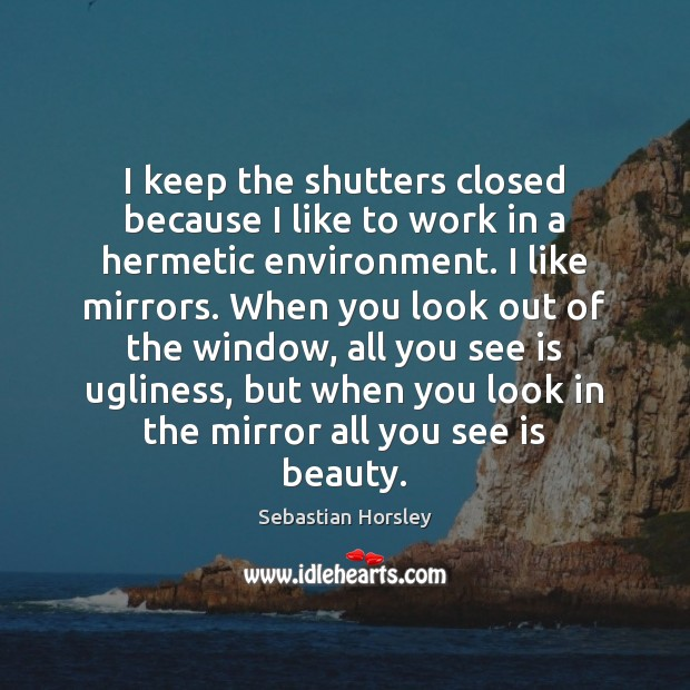 I keep the shutters closed because I like to work in a Sebastian Horsley Picture Quote