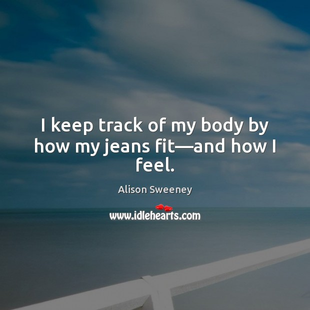 I keep track of my body by how my jeans fit—and how I feel. Image