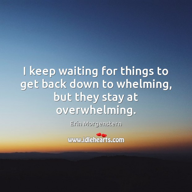 Erin Morgenstern Picture Quote image saying: I keep waiting for things to get back down to whelming, but they stay at overwhelming.