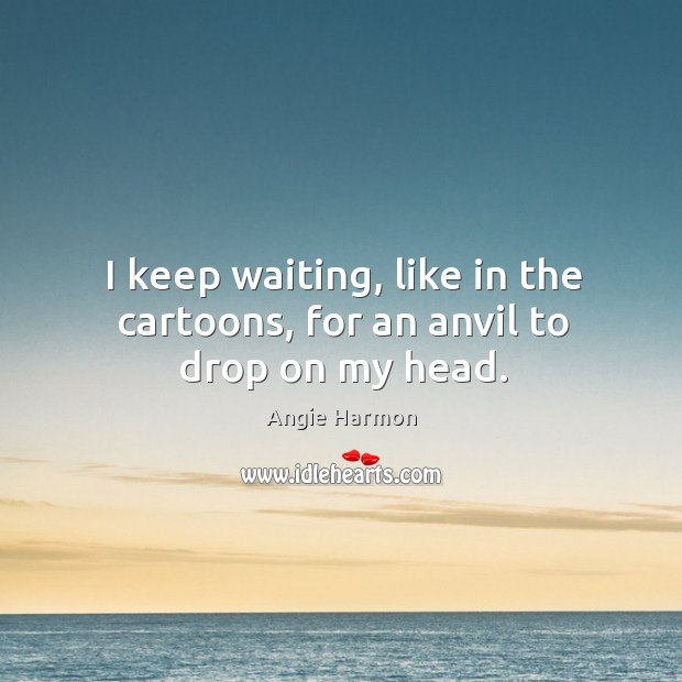 I keep waiting, like in the cartoons, for an anvil to drop on my head. Image