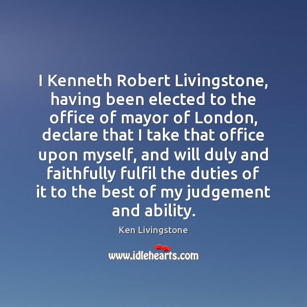 I Kenneth Robert Livingstone, having been elected to the office of mayor Ken Livingstone Picture Quote