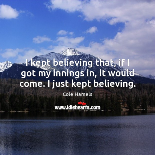 I kept believing that, if I got my innings in, it would come. I just kept believing. Image