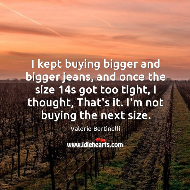 I kept buying bigger and bigger jeans, and once the size 14s Image