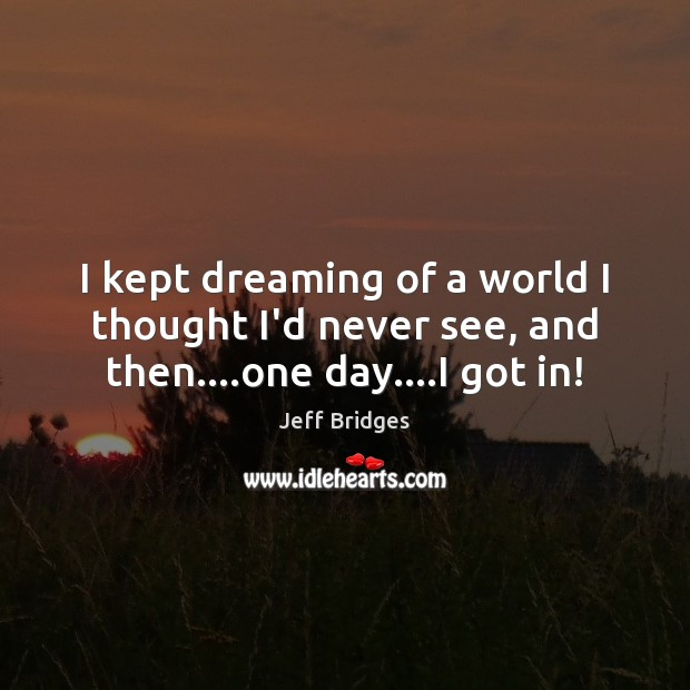 I kept dreaming of a world I thought I'd never see, and then….one day….I got in! Jeff Bridges Picture Quote