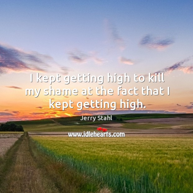 I kept getting high to kill my shame at the fact that I kept getting high. Image
