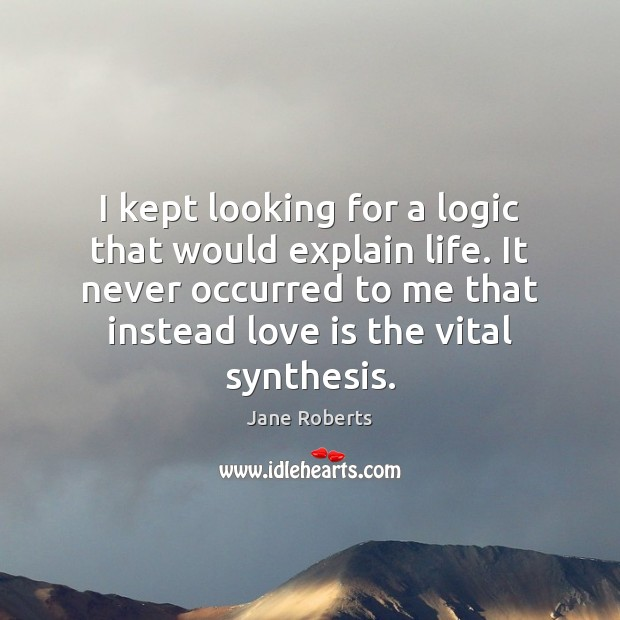 I kept looking for a logic that would explain life. It never Logic Quotes Image