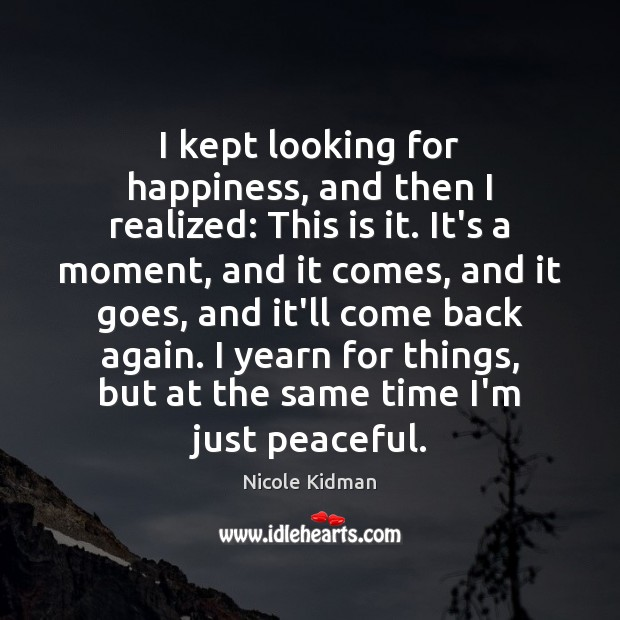 I kept looking for happiness, and then I realized: This is it. Nicole Kidman Picture Quote