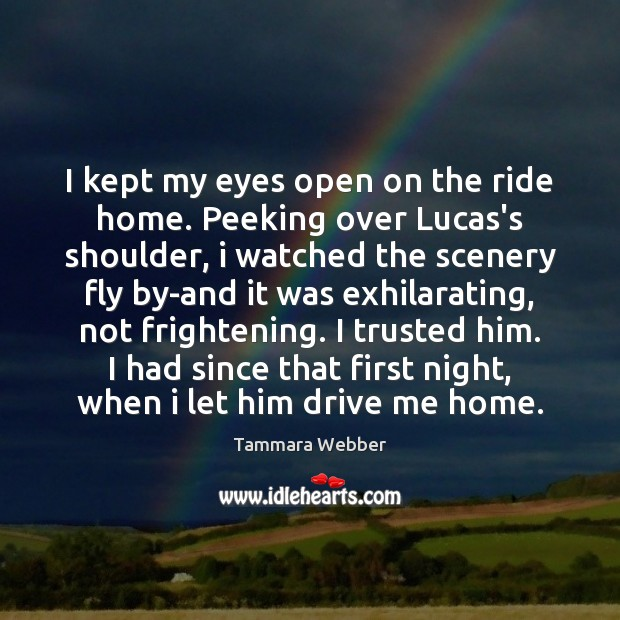 I kept my eyes open on the ride home. Peeking over Lucas's Tammara Webber Picture Quote