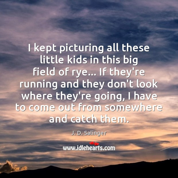 I kept picturing all these little kids in this big field of J. D. Salinger Picture Quote