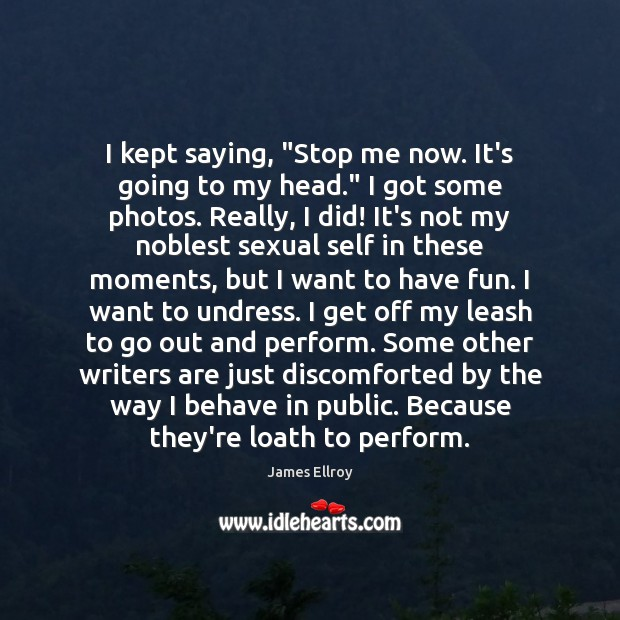 """I kept saying, """"Stop me now. It's going to my head."""" I James Ellroy Picture Quote"""