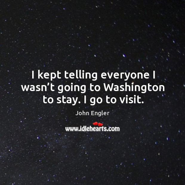 I kept telling everyone I wasn't going to washington to stay. I go to visit. Image