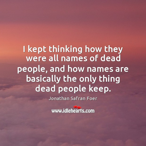 I kept thinking how they were all names of dead people, and Image
