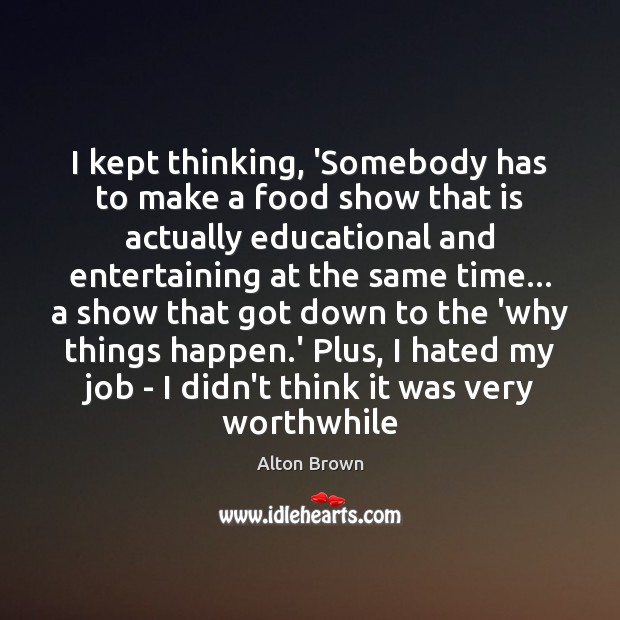 I kept thinking, 'Somebody has to make a food show that is Alton Brown Picture Quote