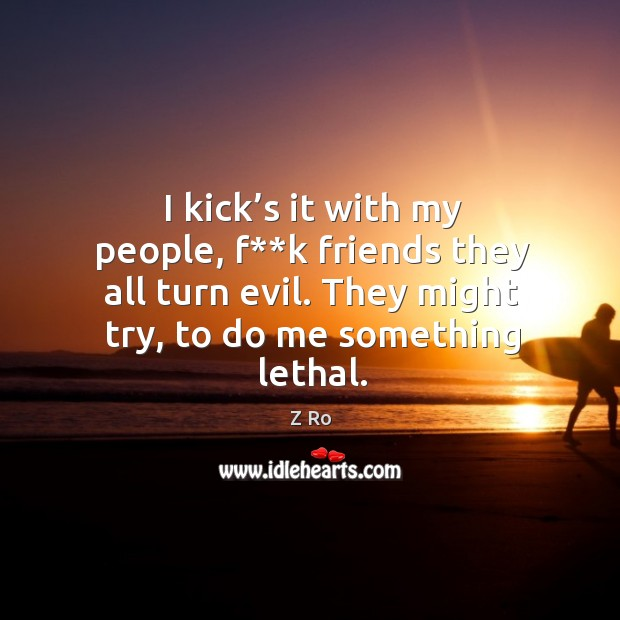 I kick's it with my people, f**k friends they all turn evil. They might try, to do me something lethal. Image