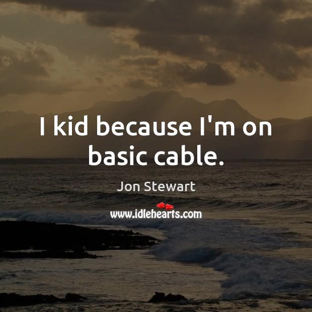 Image, I kid because I'm on basic cable.