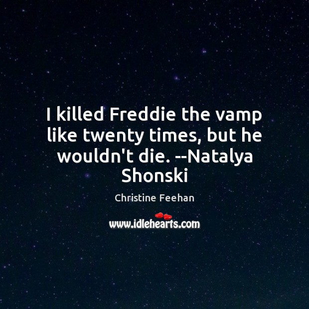 Image, I killed Freddie the vamp like twenty times, but he wouldn't die. –Natalya Shonski