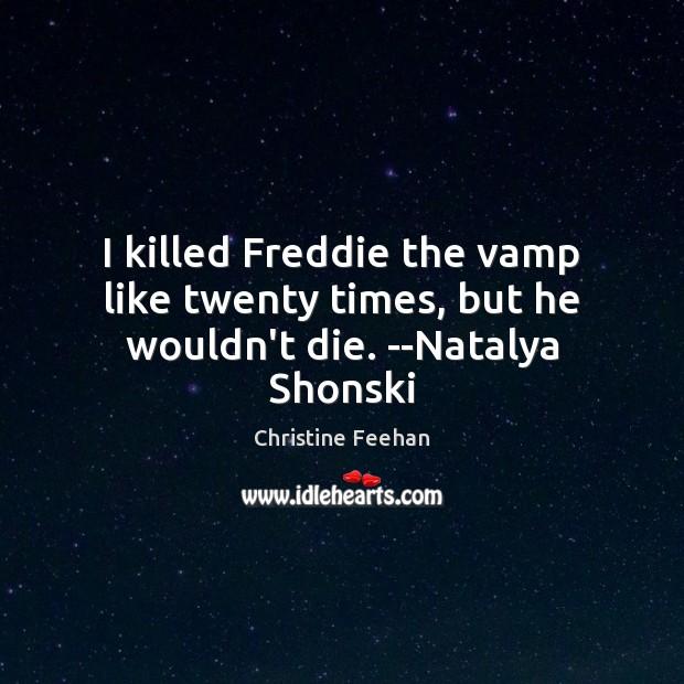 I killed Freddie the vamp like twenty times, but he wouldn't die. –Natalya Shonski Christine Feehan Picture Quote
