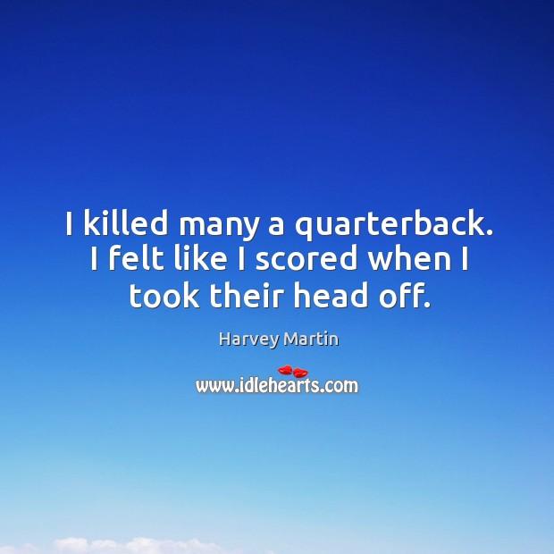 I killed many a quarterback. I felt like I scored when I took their head off. Image