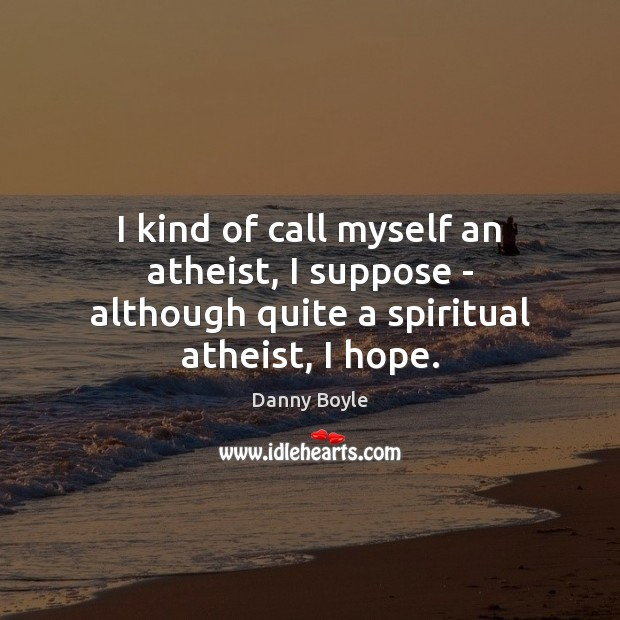 Image, I kind of call myself an atheist, I suppose – although quite a spiritual atheist, I hope.