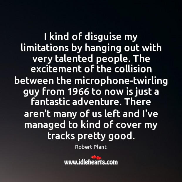 I kind of disguise my limitations by hanging out with very talented Robert Plant Picture Quote