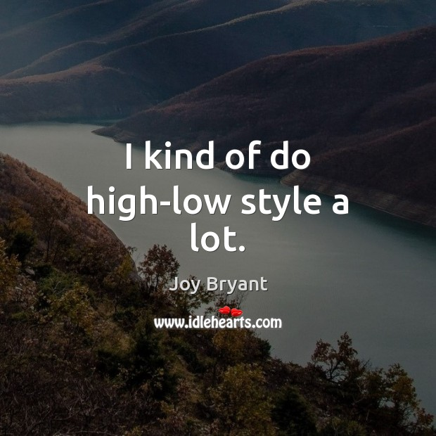 I kind of do high-low style a lot. Image