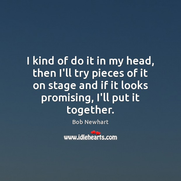 I kind of do it in my head, then I'll try pieces Bob Newhart Picture Quote