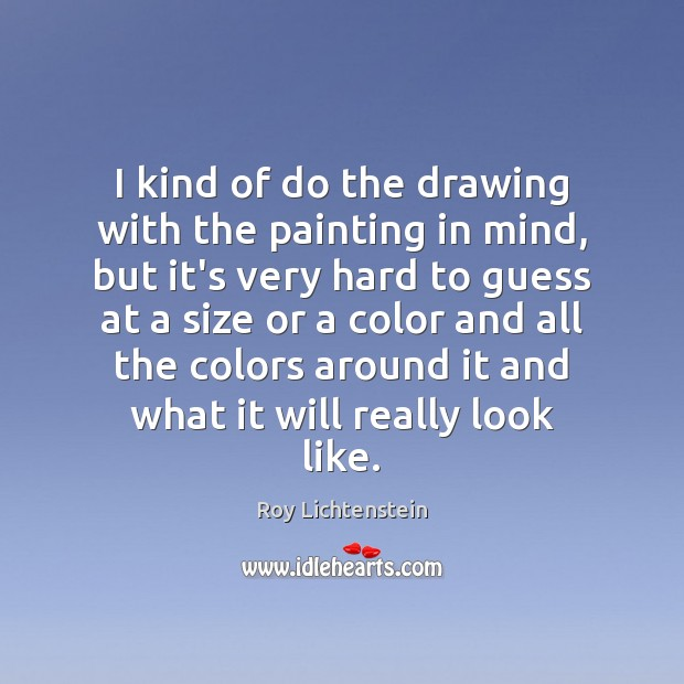 I kind of do the drawing with the painting in mind, but Roy Lichtenstein Picture Quote