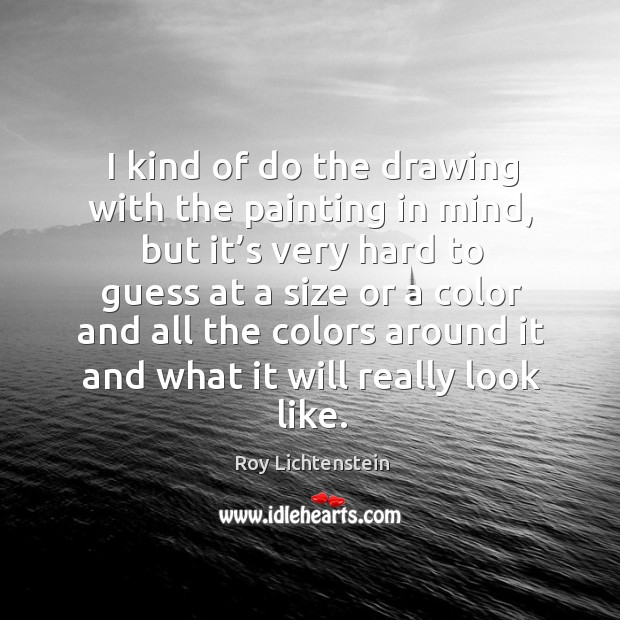 I kind of do the drawing with the painting in mind Roy Lichtenstein Picture Quote