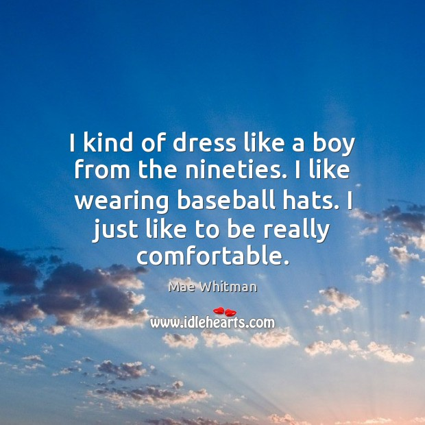 I kind of dress like a boy from the nineties. I like Mae Whitman Picture Quote