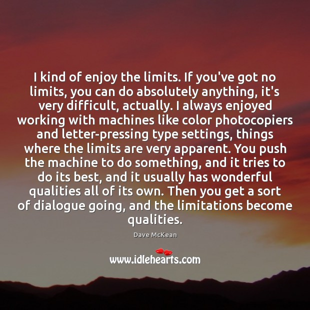 I kind of enjoy the limits. If you've got no limits, you Image