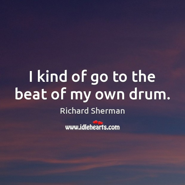 I kind of go to the beat of my own drum. Image