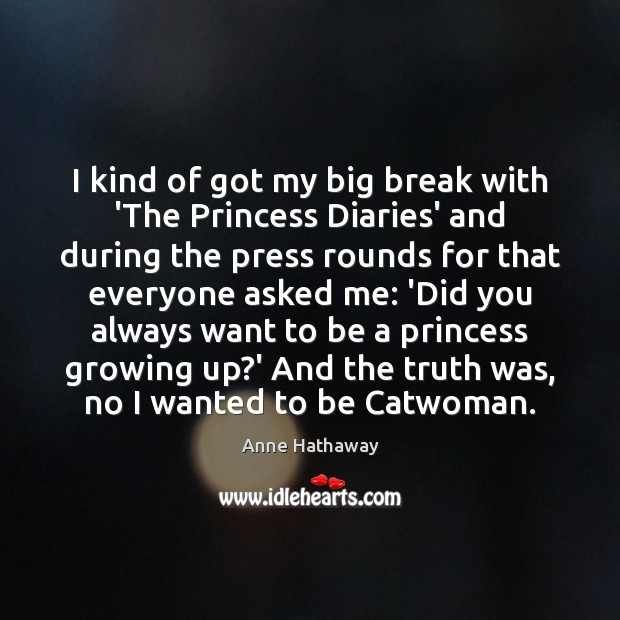 I kind of got my big break with 'The Princess Diaries' and Anne Hathaway Picture Quote