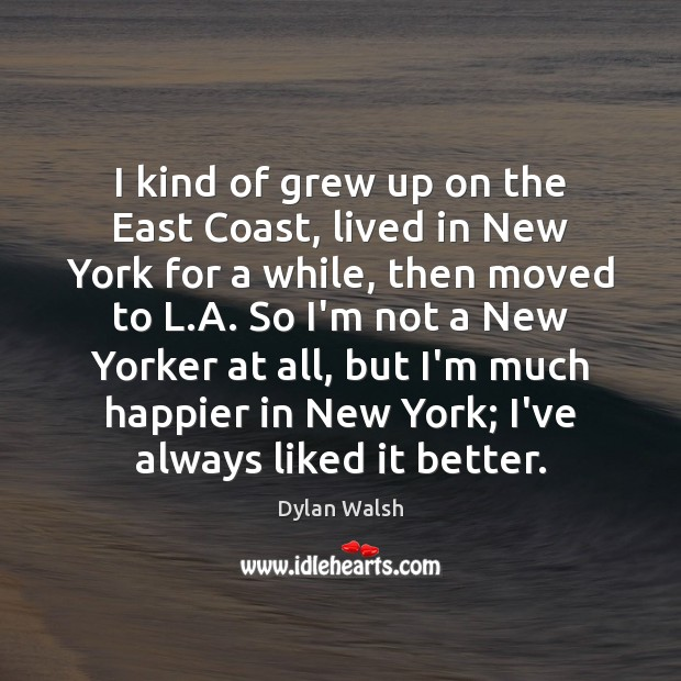 I kind of grew up on the East Coast, lived in New Dylan Walsh Picture Quote