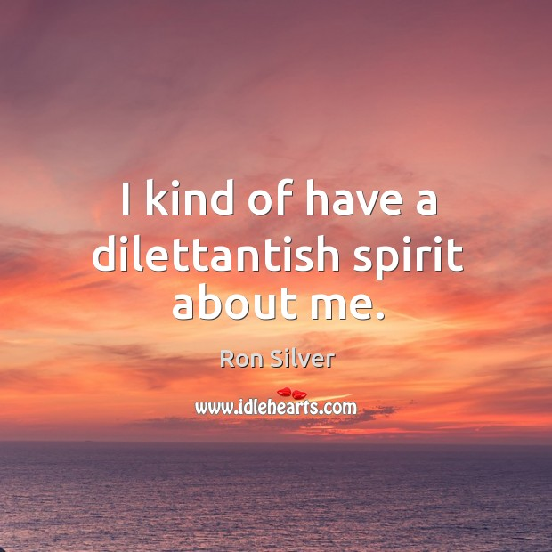 I kind of have a dilettantish spirit about me. Image