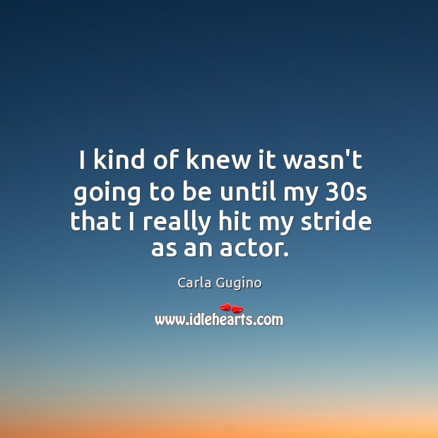 I kind of knew it wasn't going to be until my 30s that I really hit my stride as an actor. Carla Gugino Picture Quote