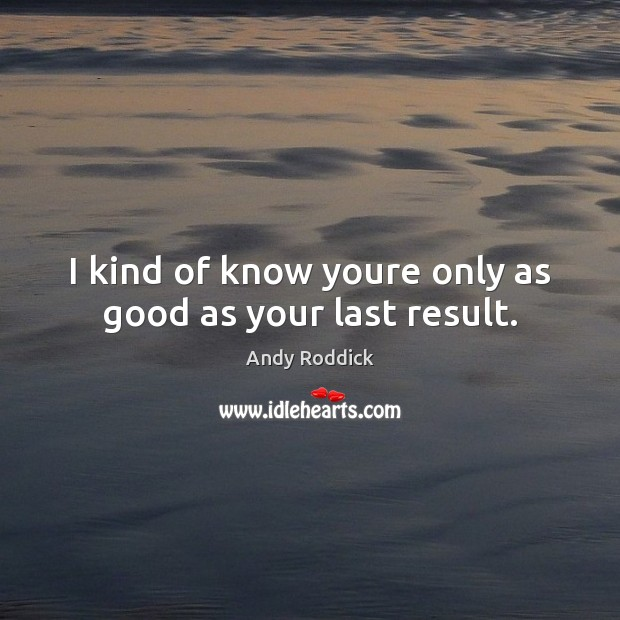 Image, I kind of know youre only as good as your last result.